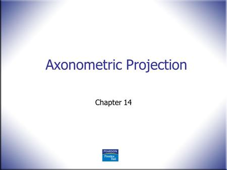 Axonometric Projection Chapter 14. 2 Technical Drawing 13 th Edition Giesecke, Mitchell, Spencer, Hill Dygdon, Novak, Lockhart © 2009 Pearson Education,