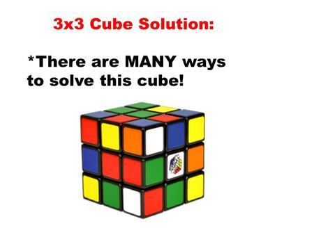 3x3 Cube Solution: *There are MANY ways to solve this cube!