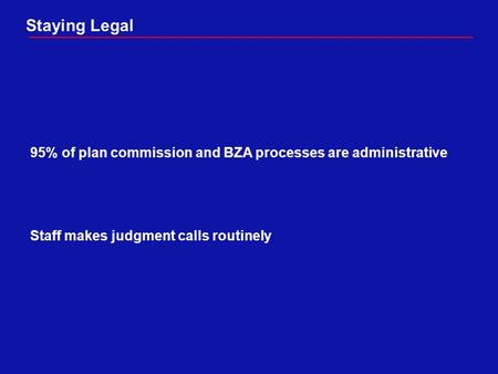 Staying Legal 95% of plan commission and BZA processes are administrative Staff makes judgment calls routinely.