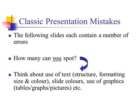 Classic Presentation Mistakes The following slides each contain a number of errors How many can you spot? Think about use of text (structure, formatting.