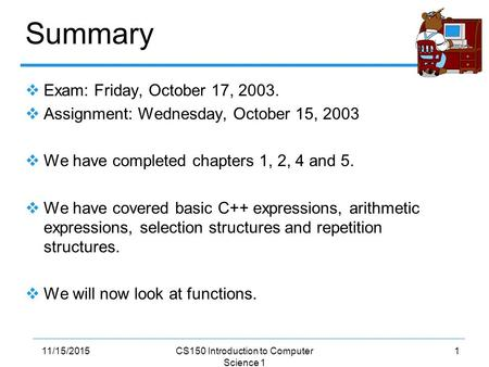 111/15/2015CS150 Introduction to Computer Science 1 Summary  Exam: Friday, October 17, 2003.  Assignment: Wednesday, October 15, 2003  We have completed.