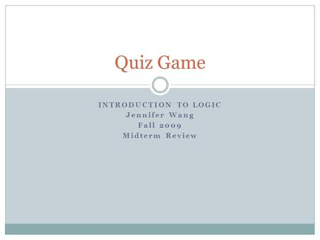 INTRODUCTION TO LOGIC Jennifer Wang Fall 2009 Midterm Review Quiz Game.