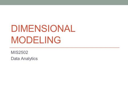 DIMENSIONAL MODELING MIS2502 Data Analytics. So we know… Relational databases are good for storing transactional data But bad for analytical data What.