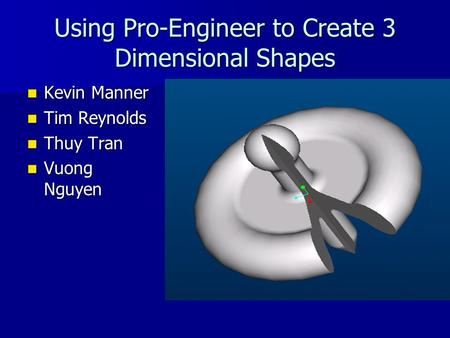 Using Pro-Engineer to Create 3 Dimensional Shapes Kevin Manner Kevin Manner Tim Reynolds Tim Reynolds Thuy Tran Thuy Tran Vuong Nguyen Vuong Nguyen.