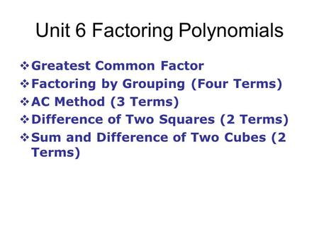 Unit 6 Factoring Polynomials  Greatest Common Factor  Factoring by Grouping (Four Terms)  AC Method (3 Terms)  Difference of Two Squares (2 Terms)