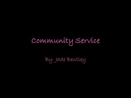 Community Service By Jade Bentley. Service Learning Service-learning is a method of teaching, learning and reflecting that combines academic classroom.