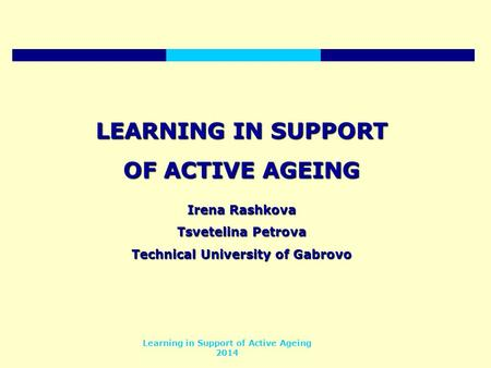 Learning in Support of Active Ageing 2014 LEARNING IN SUPPORT OF ACTIVE AGEING Irena Rashkova Tsvetelina Petrova Technical University of Gabrovo.