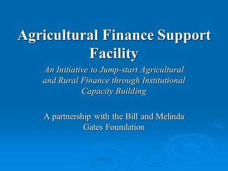 Agricultural Finance Support Facility An Initiative to Jump-start Agricultural and Rural Finance through Institutional Capacity Building A partnership.