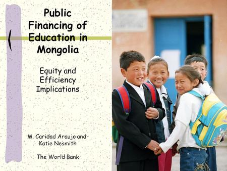 Public Financing of Education in Mongolia Equity and Efficiency Implications M. Caridad Araujo and Katie Nesmith The World Bank.