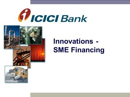 Innovations - SME Financing. 9% of GDP 40% of exports 45% of industrial employment More than 26 mn units SME Market Contribution to banking Contribution.