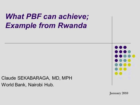 What PBF can achieve; Example from Rwanda Claude SEKABARAGA, MD, MPH World Bank, Nairobi Hub. January 2010.