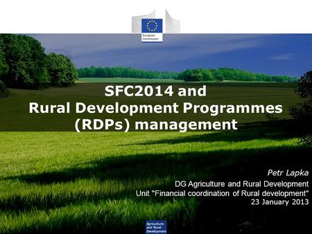 Agriculture and Rural Development SFC2014 and Rural Development Programmes (RDPs) management Petr Lapka DG Agriculture and Rural Development Unit Financial.