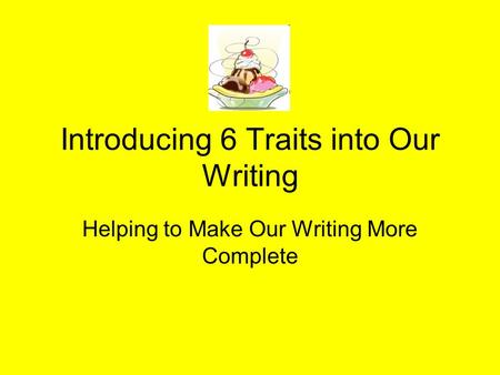 Introducing 6 Traits into Our Writing Helping to Make Our Writing More Complete.