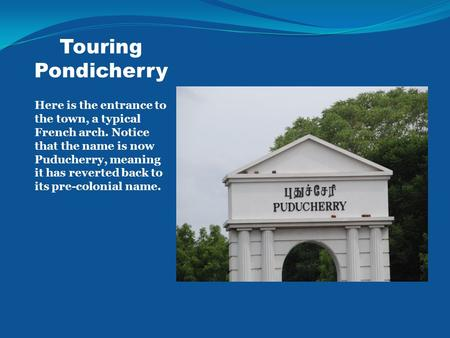 Touring Pondicherry Here is the entrance to the town, a typical French arch. Notice that the name is now Puducherry, meaning it has reverted back to its.