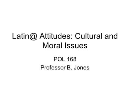 Attitudes: Cultural and Moral Issues POL 168 Professor B. Jones.