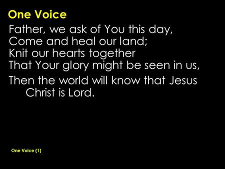 One Voice Father, we ask of You this day, Come and heal our land; Knit our hearts together That Your glory might be seen in us, Then the world will know.