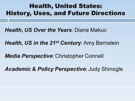 Health, United States: History, Uses, and Future Directions Health, US Over the Years: Diane Makuc Health, US in the 21 st Century: Amy Bernstein Media.