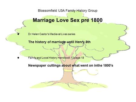 Blossomfield U3A Family History Group Marriage Love Sex pre 1800 Dr Helen Castor's Medieval Lives series The history of marriage until Henry 8th Family.