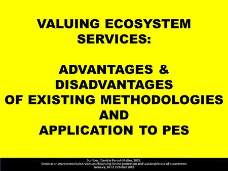 VALUING ECOSYSTEM SERVICES: ADVANTAGES & DISADVANTAGES OF EXISTING METHODOLOGIES AND APPLICATION TO PES Sumber: Danièle Perrot-Maître. 2005. Seminar on.