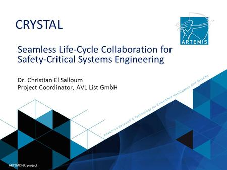 Title of presentation ARTEMIS Joint Undertaking CRYSTAL ARTEMIS-JU project Seamless Life-Cycle Collaboration for Safety-Critical Systems Engineering Dr.