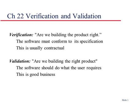 "Slide 1 Ch 22 Verification and Validation Verification: Are we building the product right."" The software must conform to its specification This is usually."