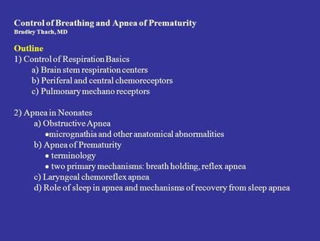 Control of Breathing and Apnea of Prematurity Bradley Thach, MD Outline 1) Control of Respiration Basics a) Brain stem respiration centers b) Periferal.