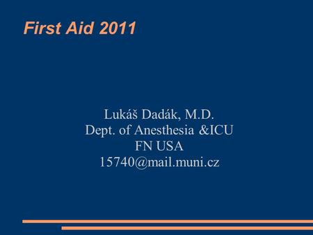 First Aid 2011 Lukáš Dadák, M.D. Dept. of Anesthesia &ICU FN USA