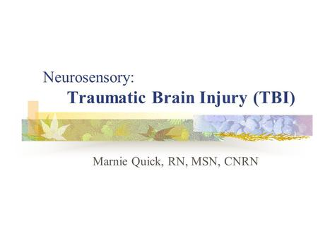 Neurosensory: Traumatic Brain Injury (TBI) Marnie Quick, RN, MSN, CNRN.