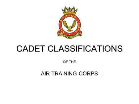 CADET CLASSIFICATIONS OF THE AIR TRAINING CORPS. OBJECTIVES By the end of the lesson you will be able to: Visually identify & understand the different.