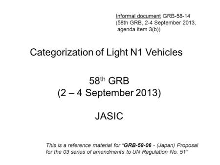 "Categorization of Light N1 Vehicles 58 th GRB (2 – 4 September 2013) JASIC This is a reference material for ""GRB-58-06 - (Japan) Proposal for the 03 series."