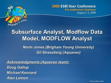 UC2008 Pre-conference Seminars 1 Subsurface Analyst, Modflow Data Model, MODFLOW Analyst Norm Jones (Brigham Young University) Gil Strassberg (Aquaveo)