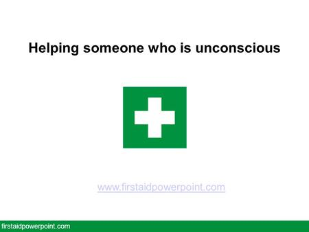 Helping someone who is unconscious firstaidpowerpoint.com www.firstaidpowerpoint.com.