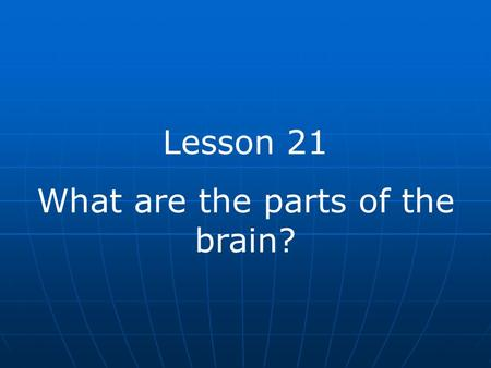 Lesson 21 What are the parts of the brain?. The brain is the control center of your body. The brain is made up of a mass of nervous tissue. It is protected.