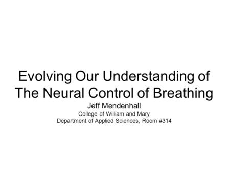 Evolving Our Understanding of The Neural Control of Breathing Jeff Mendenhall College of William and Mary Department of Applied Sciences, Room #314.