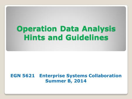 Operation Data Analysis Hints and Guidelines EGN 5621 Enterprise Systems Collaboration Summer B, 2014.