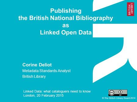 Publishing the British National Bibliography as Linked Open Data Corine Deliot Metadata Standards Analyst British Library Linked Data: what cataloguers.