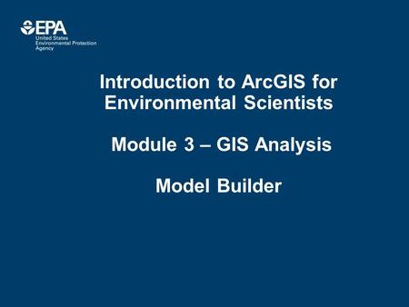 Introduction to ArcGIS for Environmental Scientists Module 3 – GIS Analysis Model Builder.