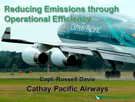 Reducing Emissions through Operational Efficiency Capt. Russell Davie Cathay Pacific Airways.