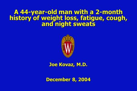 A 44-year-old man with a 2-month history of weight loss, fatigue, cough, and night sweats Joe Kovaz, M.D. December 8, 2004.