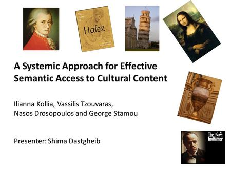 A Systemic Approach for Effective Semantic Access to Cultural Content Ilianna Kollia, Vassilis Tzouvaras, Nasos Drosopoulos and George Stamou Presenter: