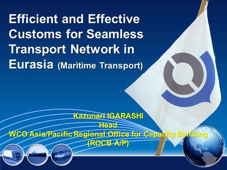 Efficient and Effective Customs for Seamless Transport Network in Eurasia (Maritime Transport) Kazunari IGARASHI Head WCO Asia/Pacific Regional Office.