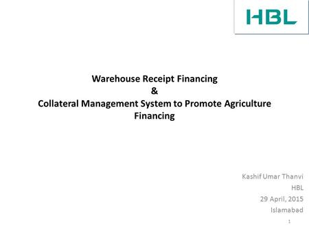 Warehouse Receipt Financing & Collateral Management System to Promote Agriculture Financing Kashif Umar Thanvi HBL 29 April, 2015 Islamabad 1.