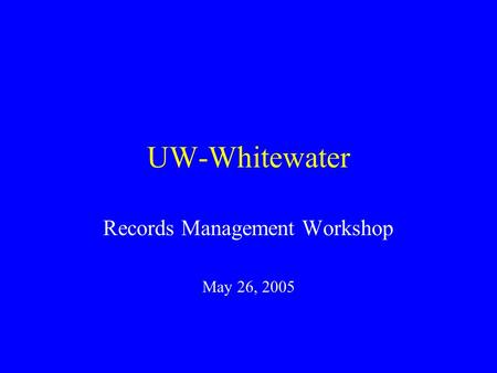 UW-Whitewater Records Management Workshop May 26, 2005.