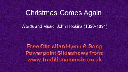 Christmas Comes Again Words and Music: John Hopkins (1820-1891)