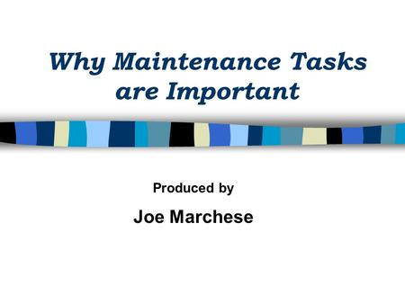 Why Maintenance Tasks are Important Produced by Joe Marchese.