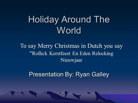 "Holiday Around The World Presentation By: Ryan Galley To say Merry Christmas in Dutch you say "" Rollick Kerstfeest En Eden Relocking Nieuwjaar."