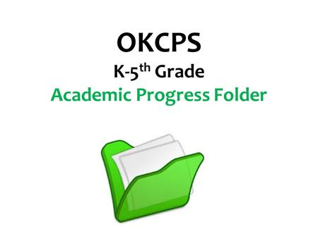 OKCPS K-5 th Grade Academic Progress Folder. OKCPS is working diligently toward Clear, Consistent Parent Communication. A significant part of that effort.