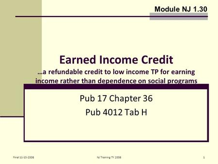 Final 11-15-2008NJ Training TY 20081 Earned Income Credit …a refundable credit to low income TP for earning income rather than dependence on social programs.
