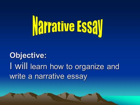 Objective: I will learn how to organize and write a narrative essay.