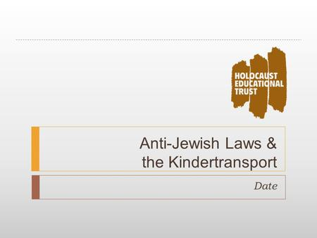 Anti-Jewish Laws & the Kindertransport Date. Anti-Jewish Laws  Sort the laws into chronological order.  Which law do you think was the most important?